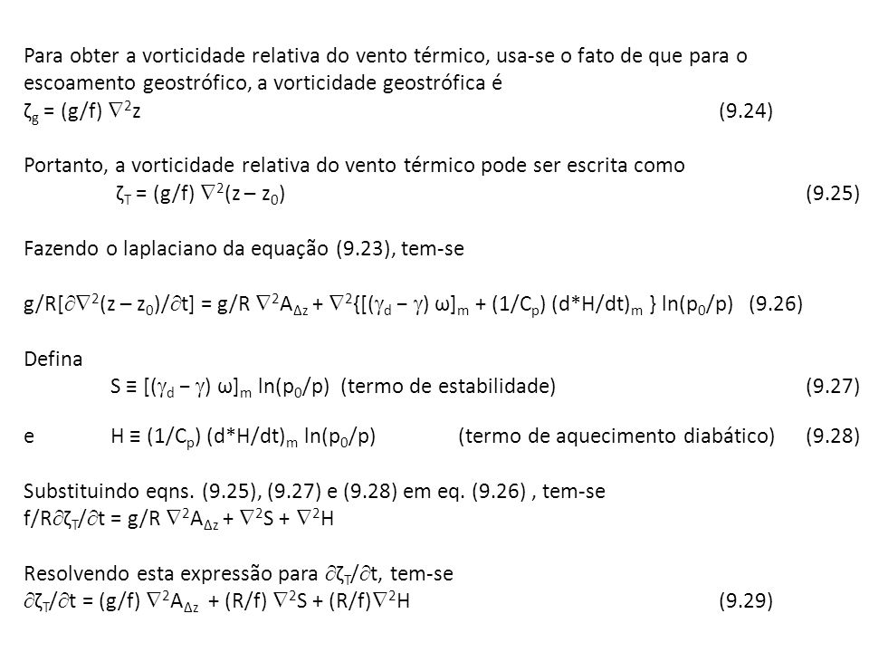 Para obter a vorticidade relativa do vento térmico, usa-se o fato de que para o escoamento geostrófico, a vorticidade geostrófica é ζg = (g/f) 2z (9.24) Portanto, a vorticidade relativa do vento térmico pode ser escrita como ζT = (g/f) 2(z – z0) (9.25) Fazendo o laplaciano da equação (9.23), tem-se g/R[2(z – z0)/t] = g/R 2A∆z + 2{[(d − ) ω]m + (1/Cp) (d*H/dt)m } ln(p0/p) (9.26) Defina S ≡ [(d − ) ω]m ln(p0/p) (termo de estabilidade) (9.27) e H ≡ (1/Cp) (d*H/dt)m ln(p0/p) (termo de aquecimento diabático) (9.28) Substituindo eqns.